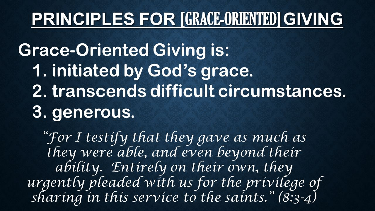 "PRINCIPLES FOR [GRACE-ORIENTED] GIVING Grace-Oriented Giving is: 1. initiated by God's grace. 2. transcends difficult circumstances. 3. generous. ""For"