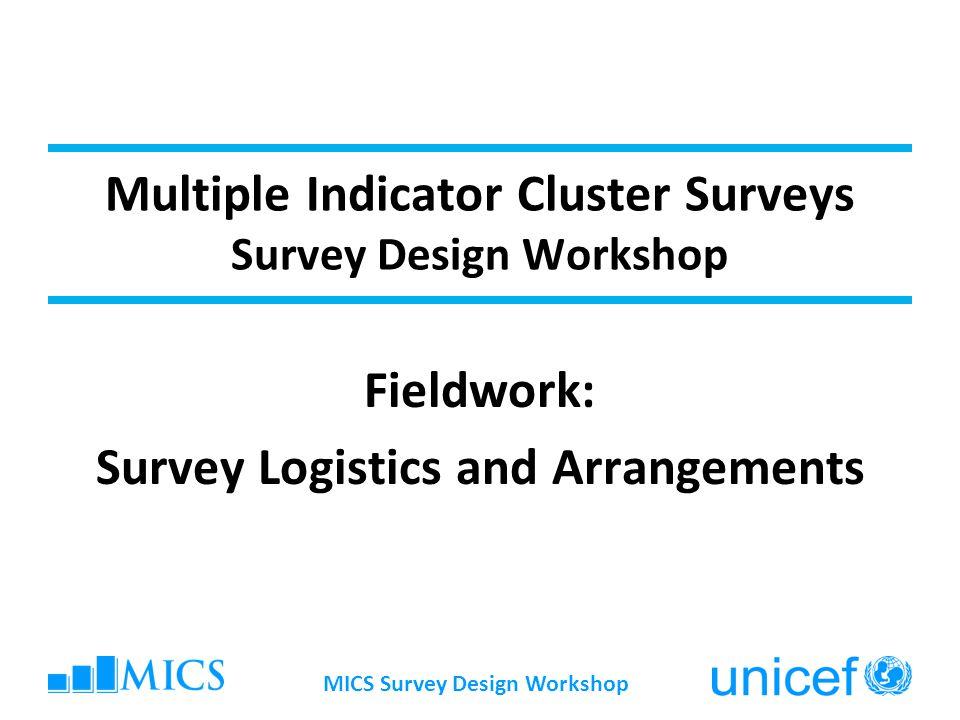 Multiple Indicator Cluster Surveys Survey Design Workshop Fieldwork: Survey Logistics and Arrangements MICS Survey Design Workshop