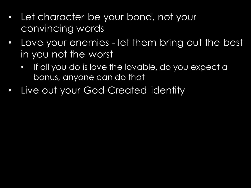 Let character be your bond, not your convincing words Love your enemies - let them bring out the best in you not the worst If all you do is love the lovable, do you expect a bonus, anyone can do that Live out your God-Created identity