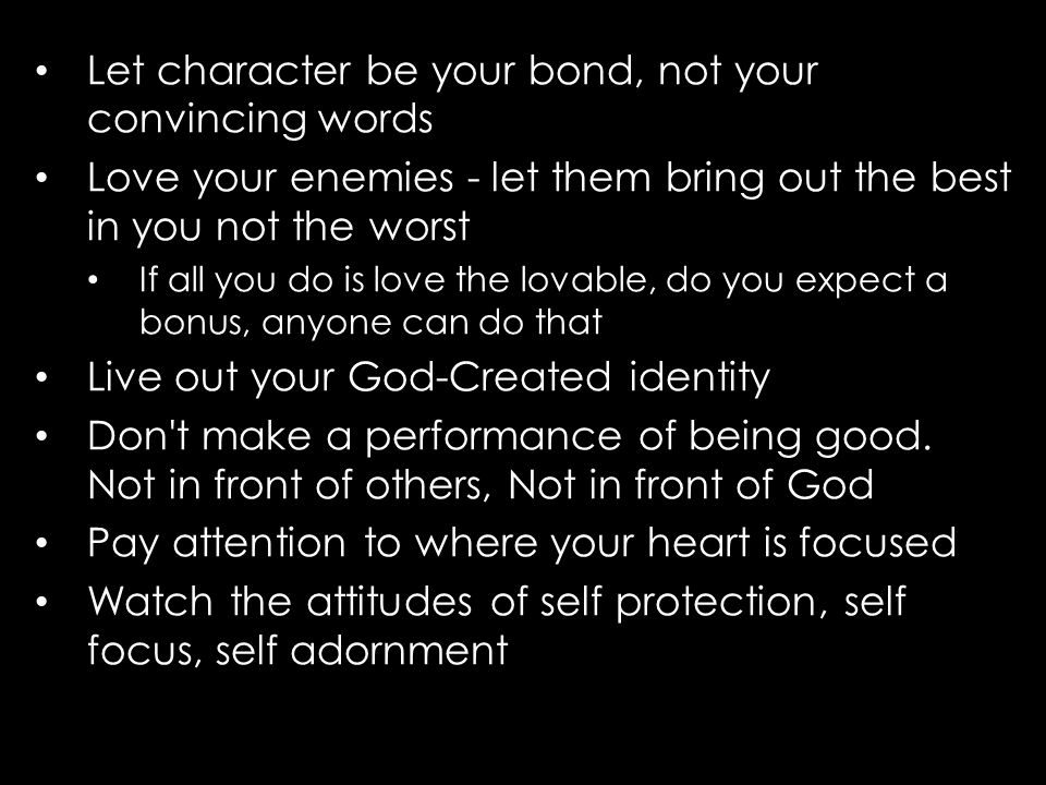 Let character be your bond, not your convincing words Love your enemies - let them bring out the best in you not the worst If all you do is love the lovable, do you expect a bonus, anyone can do that Live out your God-Created identity Don t make a performance of being good.