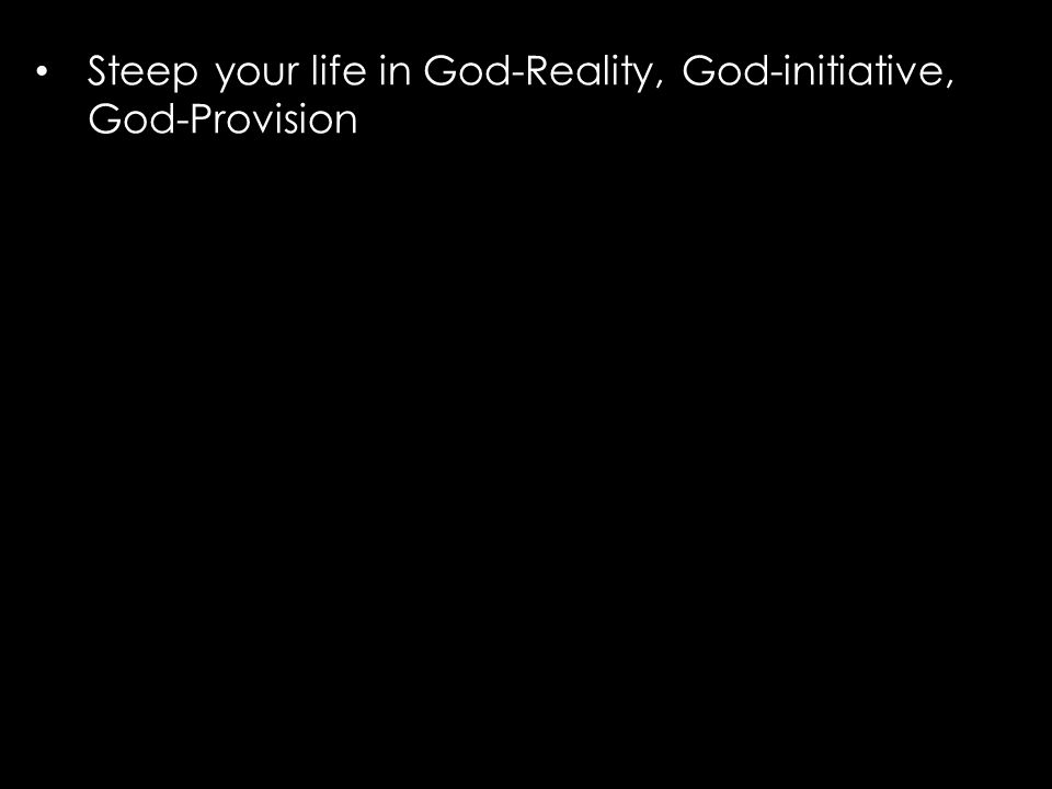 Steep your life in God-Reality, God-initiative, God-Provision
