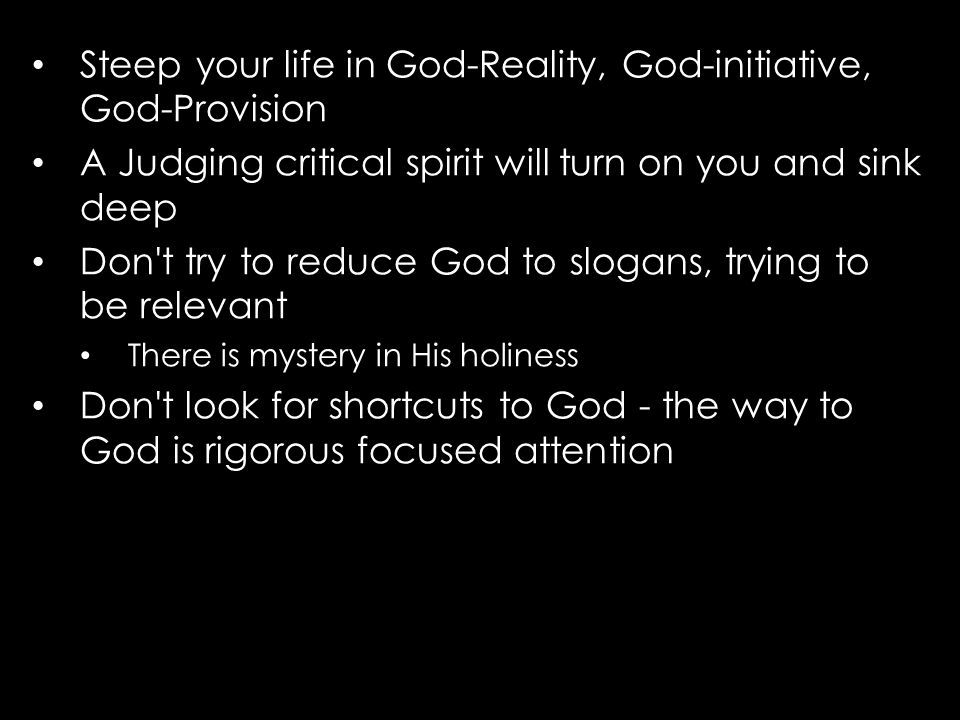 Steep your life in God-Reality, God-initiative, God-Provision A Judging critical spirit will turn on you and sink deep Don t try to reduce God to slogans, trying to be relevant There is mystery in His holiness Don t look for shortcuts to God - the way to God is rigorous focused attention