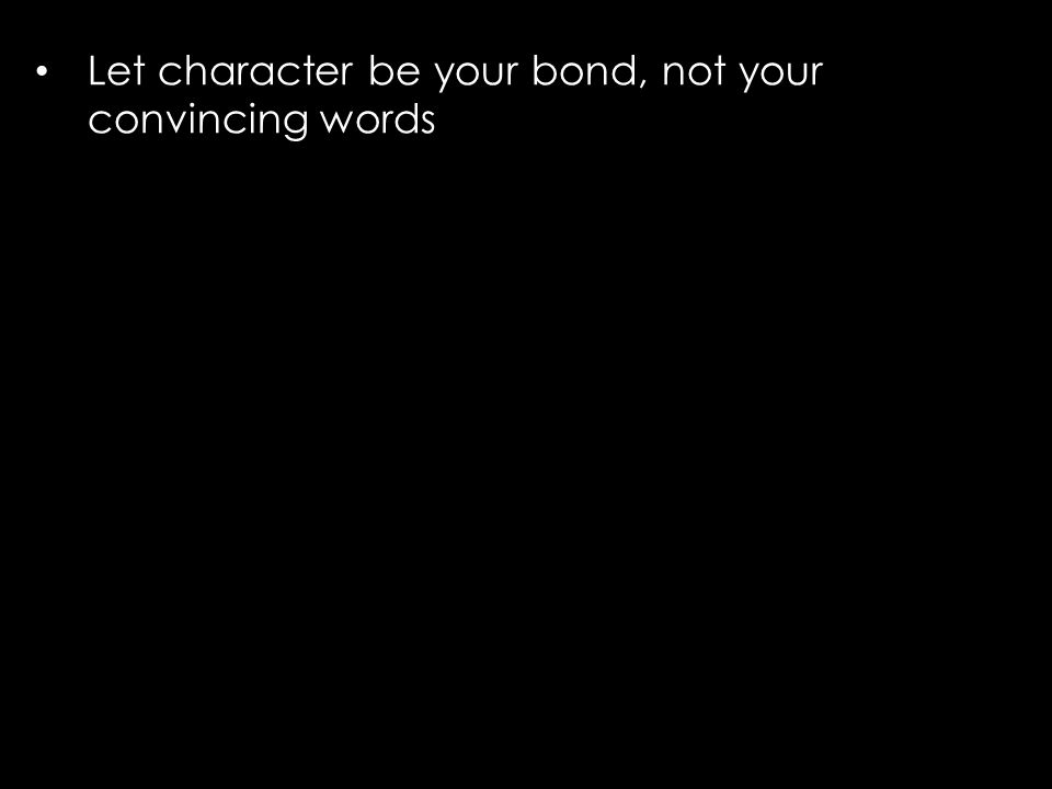 Let character be your bond, not your convincing words