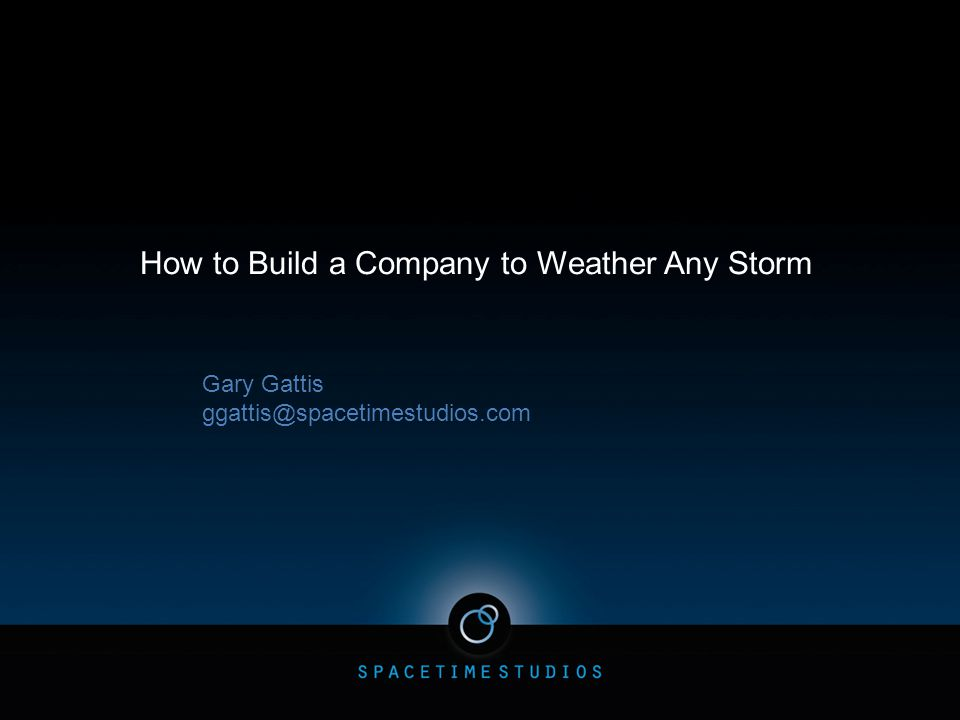 How to Build a Company to Weather Any Storm Gary Gattis ggattis@spacetimestudios.com