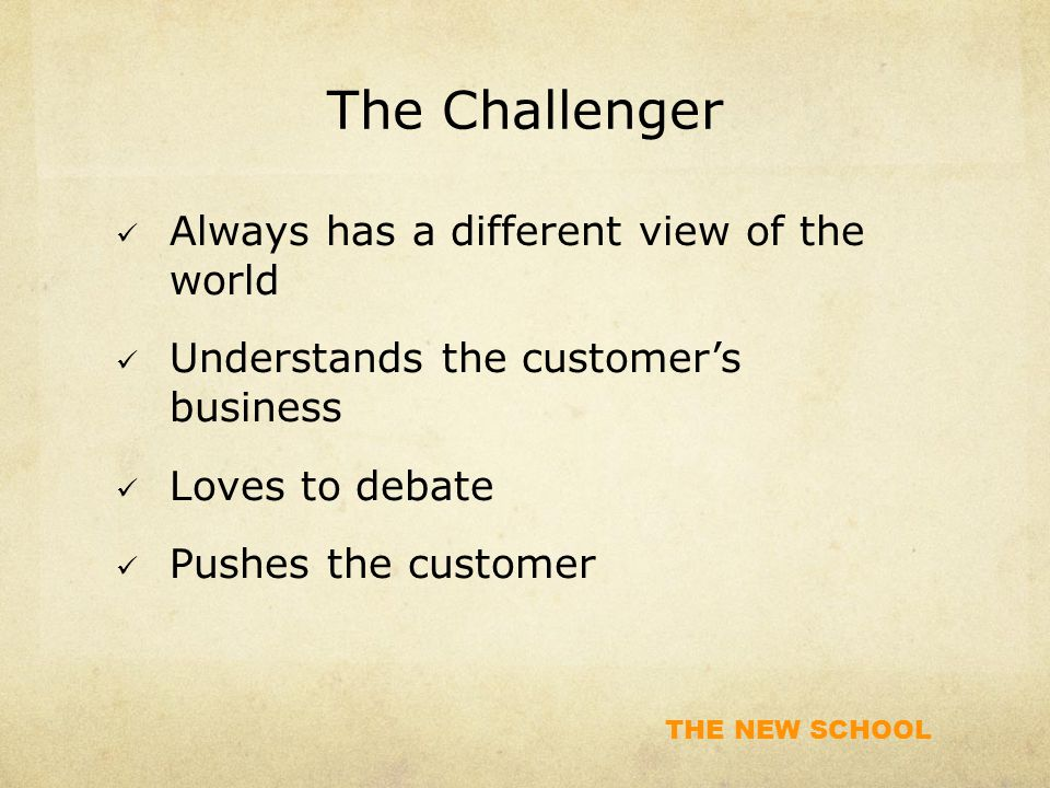 THE NEW SCHOOL The Challenger Always has a different view of the world Understands the customer's business Loves to debate Pushes the customer