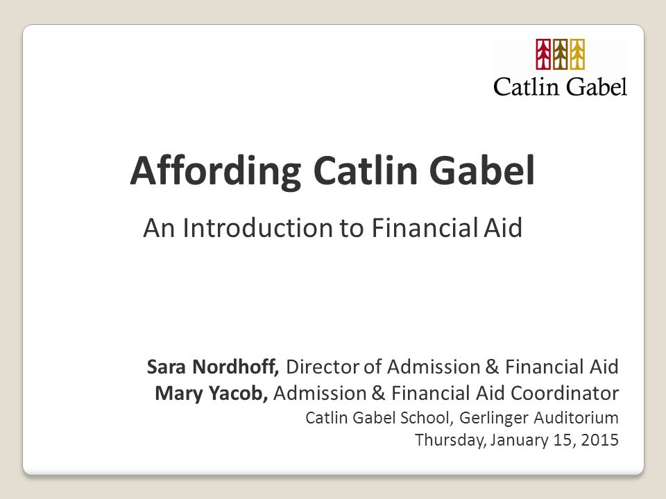 Affording Catlin Gabel An Introduction to Financial Aid Sara Nordhoff, Director of Admission & Financial Aid Mary Yacob, Admission & Financial Aid Coo