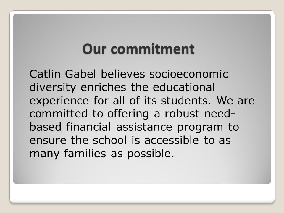 Our commitment Catlin Gabel believes socioeconomic diversity enriches the educational experience for all of its students. We are committed to offering