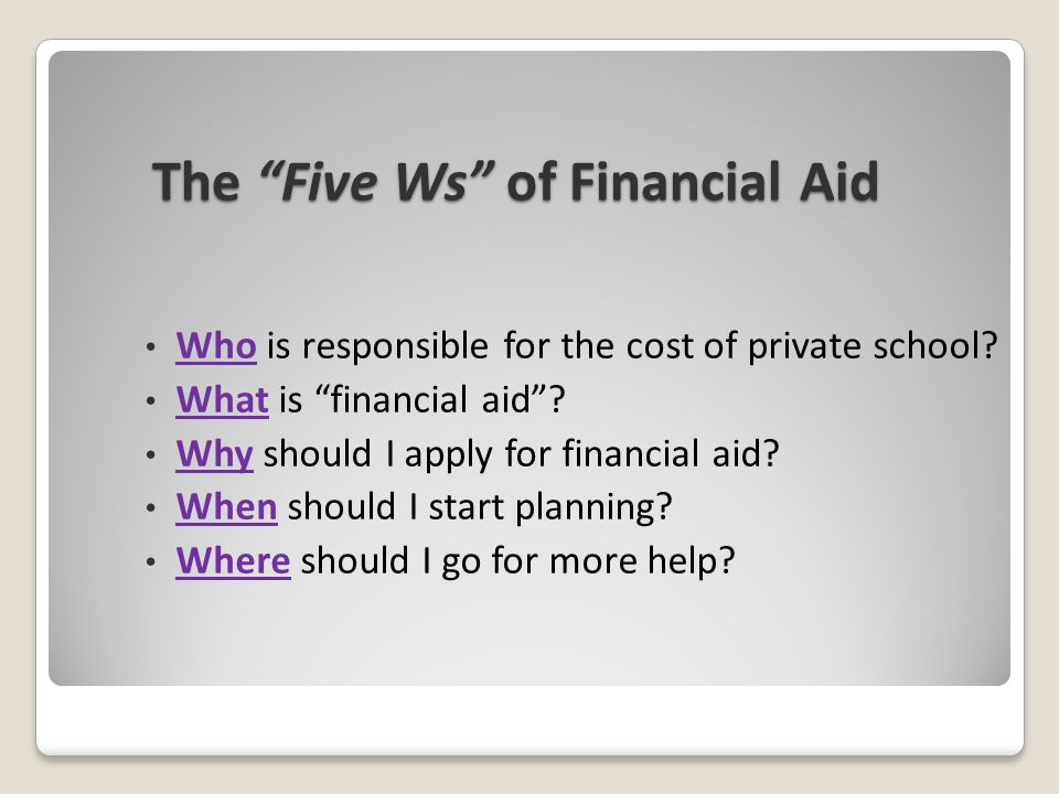 "The ""Five Ws"" of Financial Aid Who is responsible for the cost of private school? What is ""financial aid""? Why should I apply for financial aid? When"