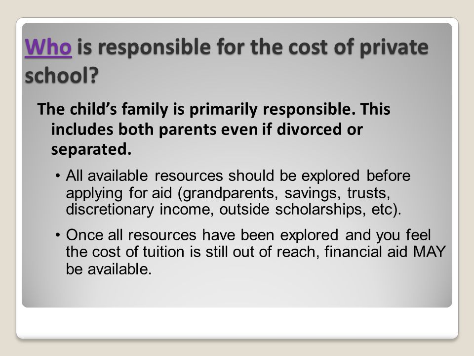Who is responsible for the cost of private school? The child's family is primarily responsible. This includes both parents even if divorced or separat
