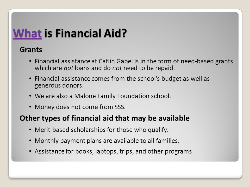 What is Financial Aid? Grants Financial assistance at Catlin Gabel is in the form of need-based grants which are not loans and do not need to be repai