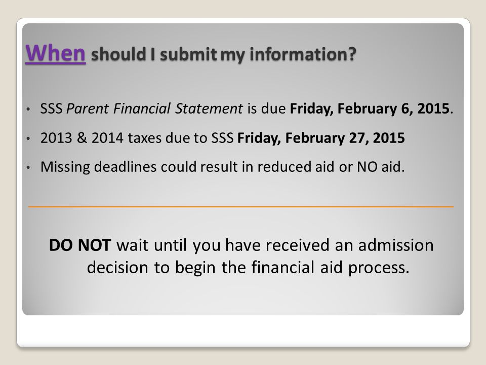 When should I submit my information? SSS Parent Financial Statement is due Friday, February 6, 2015. 2013 & 2014 taxes due to SSS Friday, February 27,