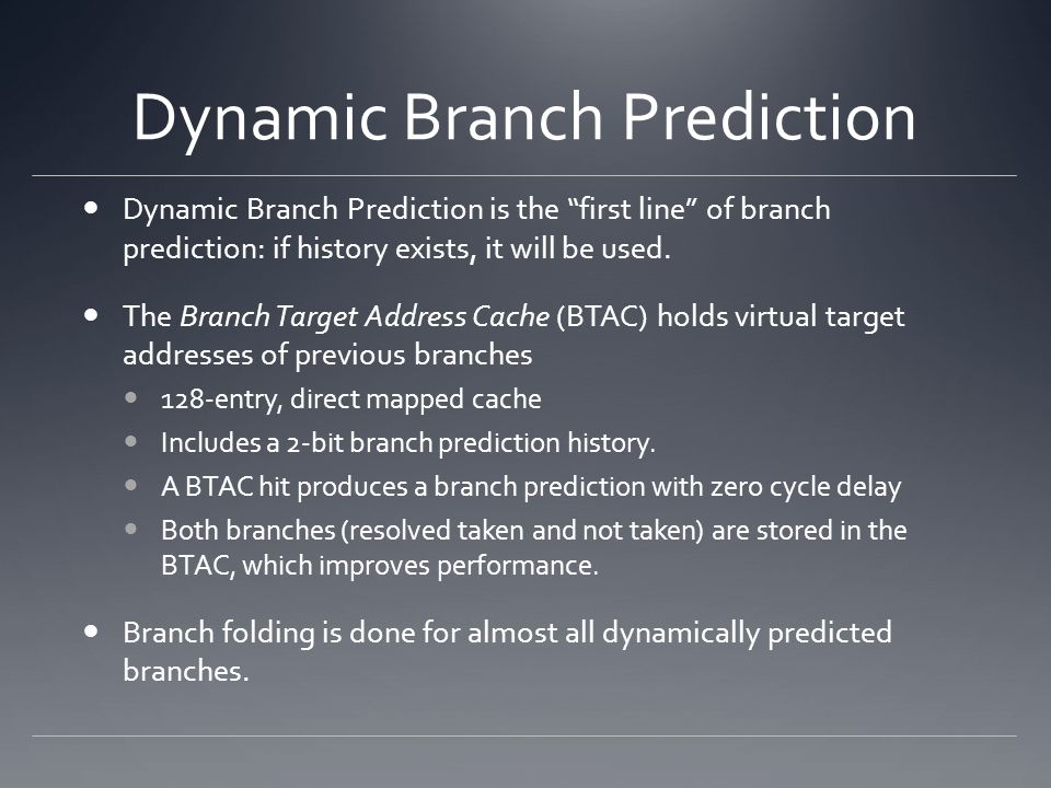 """Dynamic Branch Prediction Dynamic Branch Prediction is the """"first line"""" of branch prediction: if history exists, it will be used. The Branch Target Ad"""