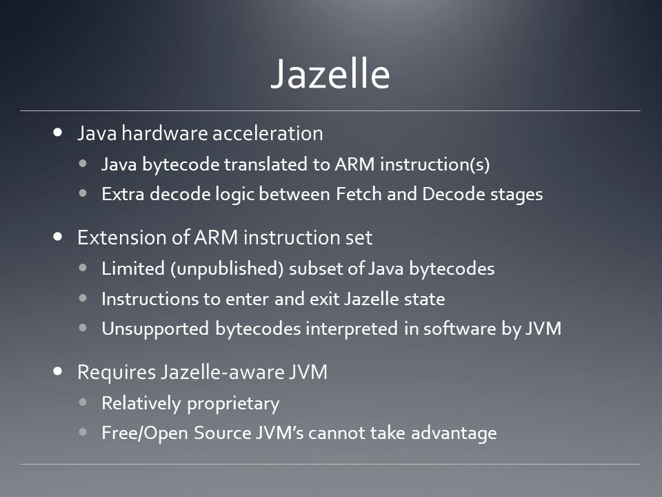 Jazelle Java hardware acceleration Java bytecode translated to ARM instruction(s) Extra decode logic between Fetch and Decode stages Extension of ARM