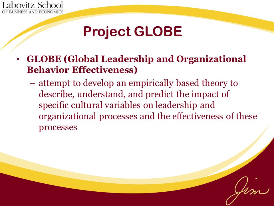 Project GLOBE GLOBE (Global Leadership and Organizational Behavior Effectiveness) – attempt to develop an empirically based theory to describe, understand, and predict the impact of specific cultural variables on leadership and organizational processes and the effectiveness of these processes