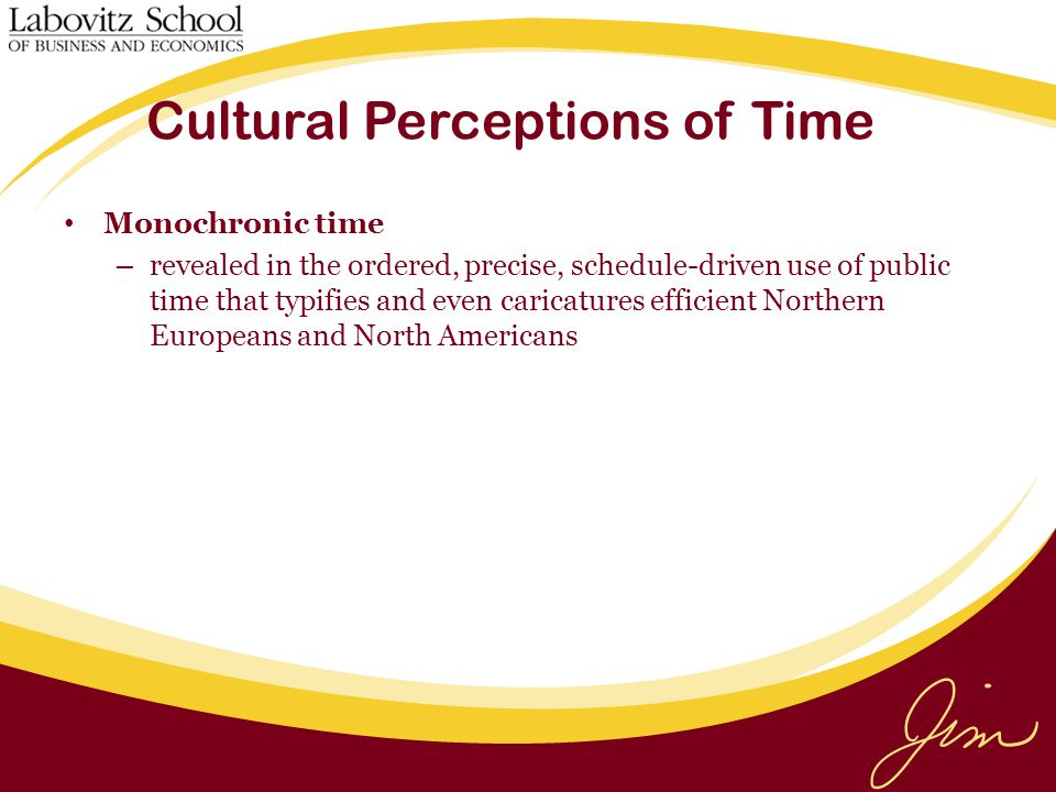 Cultural Perceptions of Time Monochronic time – revealed in the ordered, precise, schedule-driven use of public time that typifies and even caricatures efficient Northern Europeans and North Americans