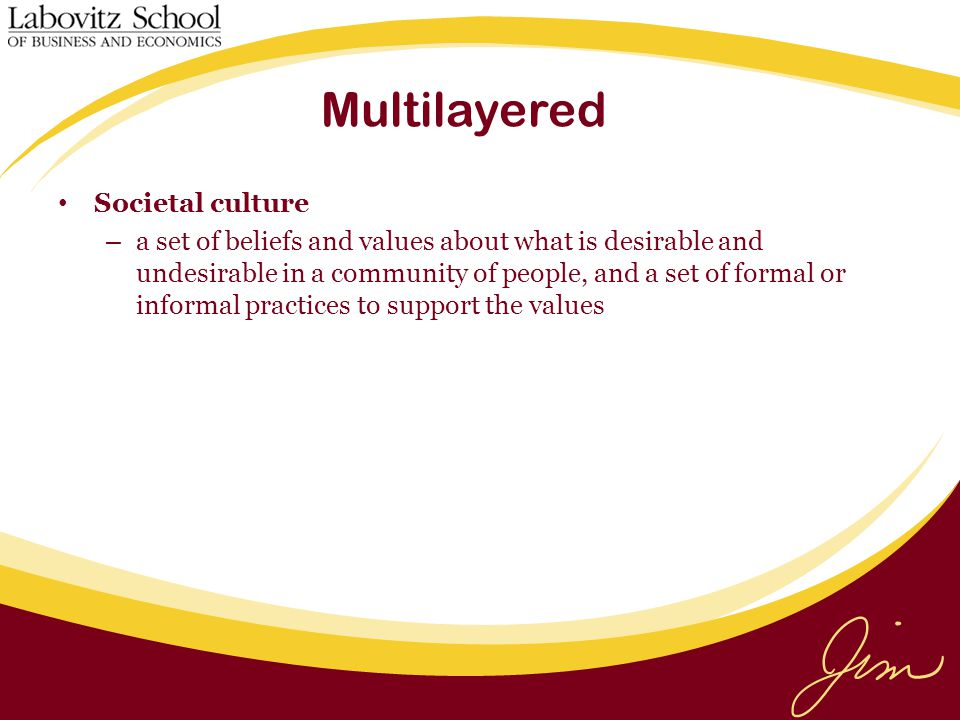 Multilayered Societal culture – a set of beliefs and values about what is desirable and undesirable in a community of people, and a set of formal or informal practices to support the values