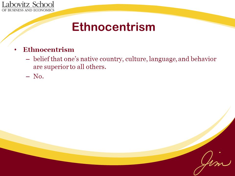 Ethnocentrism – belief that one's native country, culture, language, and behavior are superior to all others.