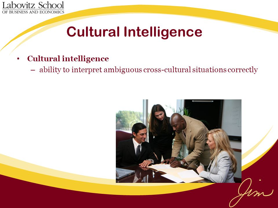 Cultural Intelligence Cultural intelligence – ability to interpret ambiguous cross-cultural situations correctly