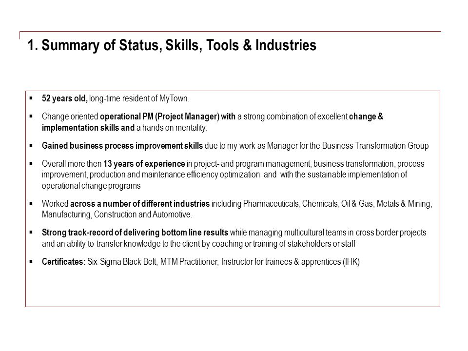 1. Summary of Status, Skills, Tools & Industries  52 years old, long-time resident of MyTown.  Change oriented operational PM (Project Manager) with