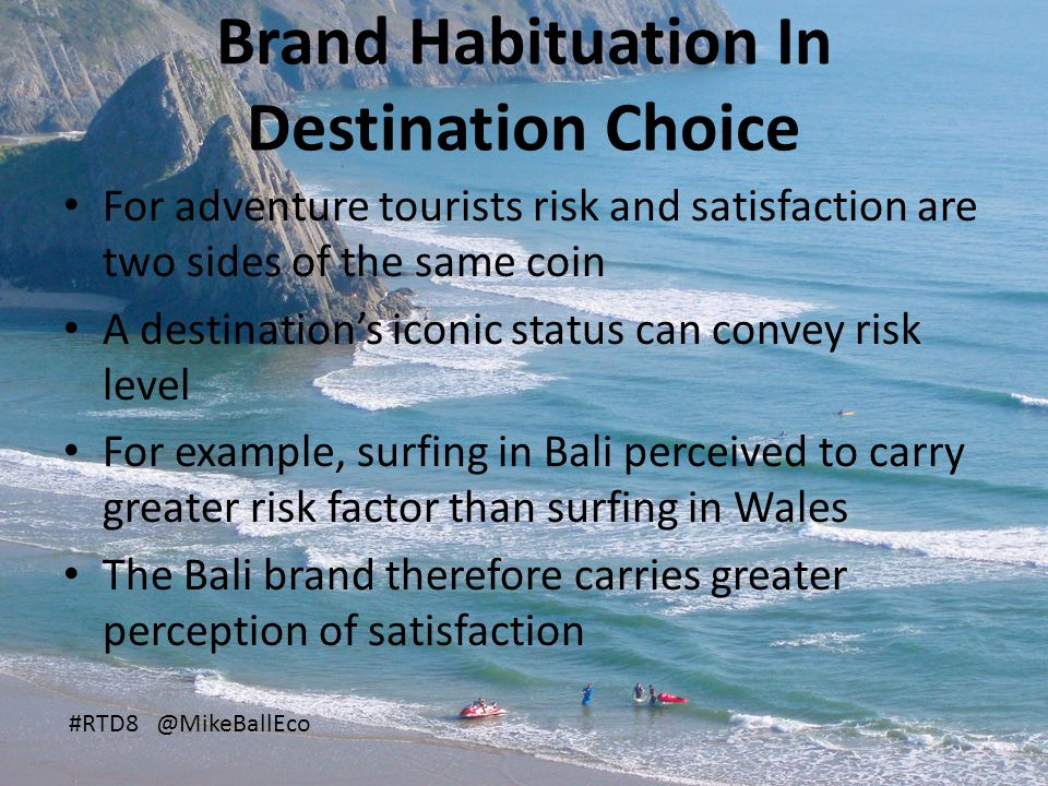 Brand Habituation In Destination Choice For adventure tourists risk and satisfaction are two sides of the same coin A destination's iconic status can convey risk level For example, surfing in Bali perceived to carry greater risk factor than surfing in Wales The Bali brand therefore carries greater perception of satisfaction #RTD8 @MikeBallEco