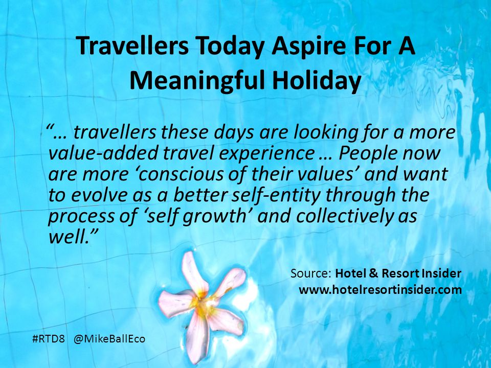 Travellers Today Aspire For A Meaningful Holiday … travellers these days are looking for a more value-added travel experience … People now are more 'conscious of their values' and want to evolve as a better self-entity through the process of 'self growth' and collectively as well. Source: Hotel & Resort Insider www.hotelresortinsider.com #RTD8 @MikeBallEco