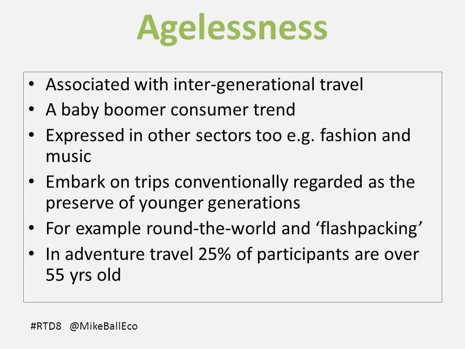 Agelessness Associated with inter-generational travel A baby boomer consumer trend Expressed in other sectors too e.g.