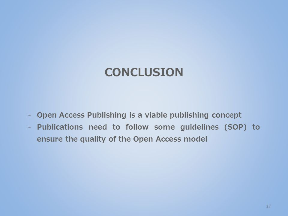 CONCLUSION -Open Access Publishing is a viable publishing concept -Publications need to follow some guidelines (SOP) to ensure the quality of the Open Access model 17
