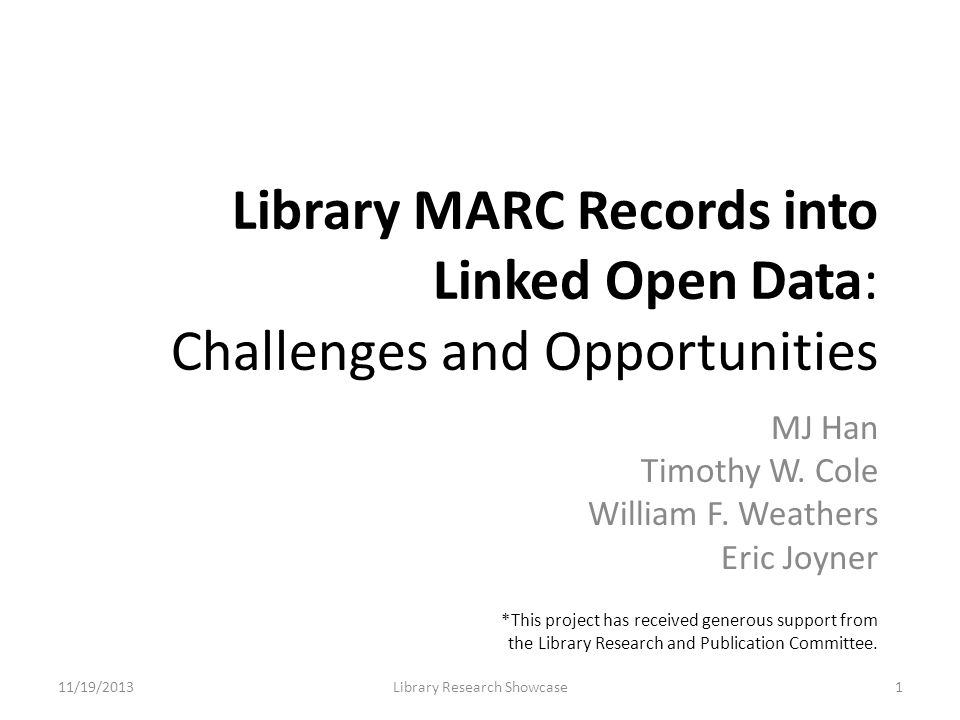 Library MARC Records into Linked Open Data: Challenges and Opportunities MJ Han Timothy W. Cole William F. Weathers Eric Joyner 11/19/2013Library Rese