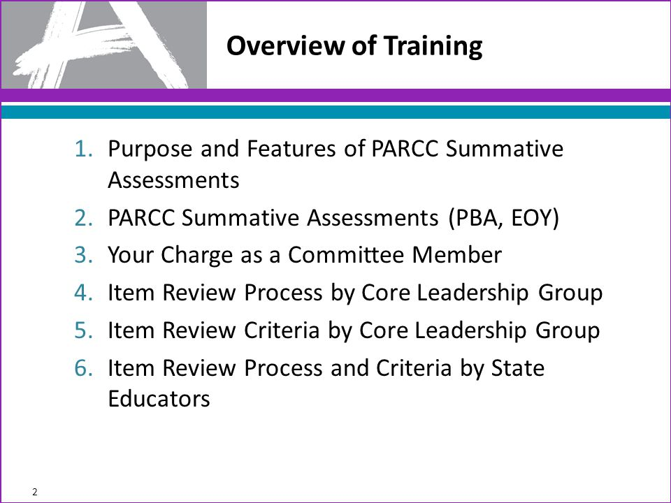 1.Purpose and Features of PARCC Summative Assessments 2.PARCC Summative Assessments (PBA, EOY) 3.Your Charge as a Committee Member 4.Item Review Process by Core Leadership Group 5.Item Review Criteria by Core Leadership Group 6.Item Review Process and Criteria by State Educators Overview of Training 2