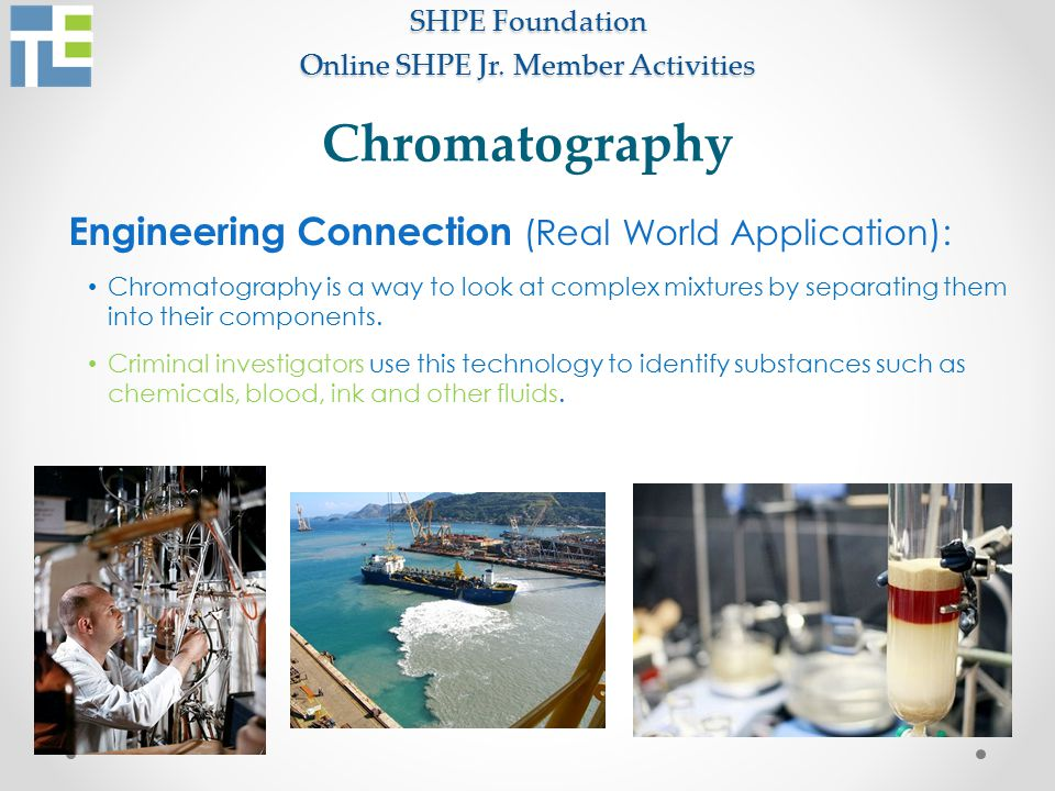 SHPE Foundation Online SHPE Jr. Member Activities Engineering Connection (Real World Application): Chromatography is a way to look at complex mixtures