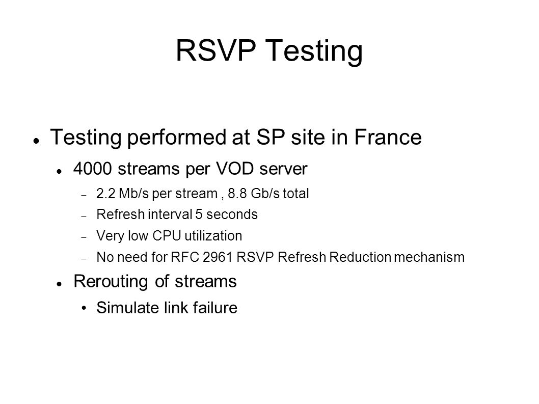 RSVP Testing Testing performed at SP site in France 4000 streams per VOD server  2.2 Mb/s per stream, 8.8 Gb/s total  Refresh interval 5 seconds  Very low CPU utilization  No need for RFC 2961 RSVP Refresh Reduction mechanism Rerouting of streams Simulate link failure