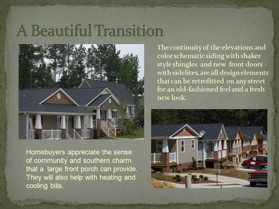 The continuity of the elevations and color schematic siding with shaker style shingles and new front doors with sidelites, are all design elements that can be retrofitted on any street for an old-fashioned feel and a fresh new look.
