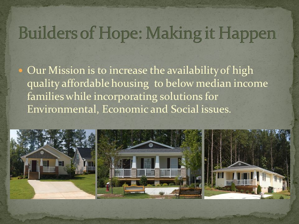 Our Mission is to increase the availability of high quality affordable housing to below median income families while incorporating solutions for Environmental, Economic and Social issues.
