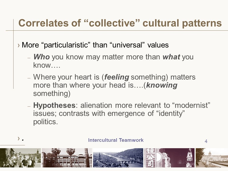 "Intercultural Teamwork 4 Correlates of ""collective"" cultural patterns ›More ""particularistic"" than ""universal"" values – Who you know may matter more t"