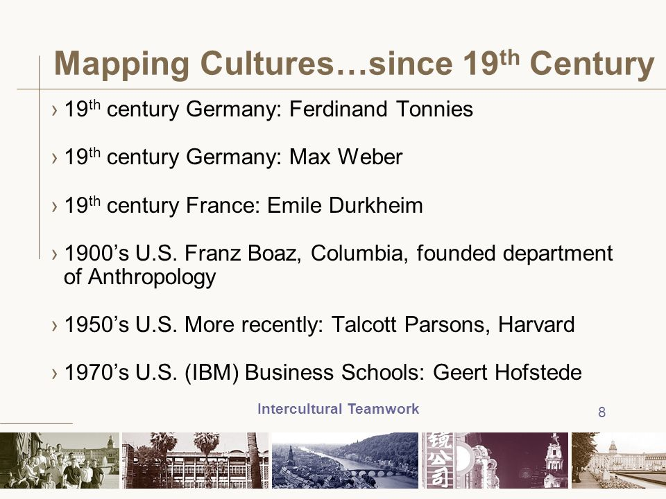 Intercultural Teamwork 8 Mapping Cultures…since 19 th Century ›19 th century Germany: Ferdinand Tonnies ›19 th century Germany: Max Weber ›19 th centu
