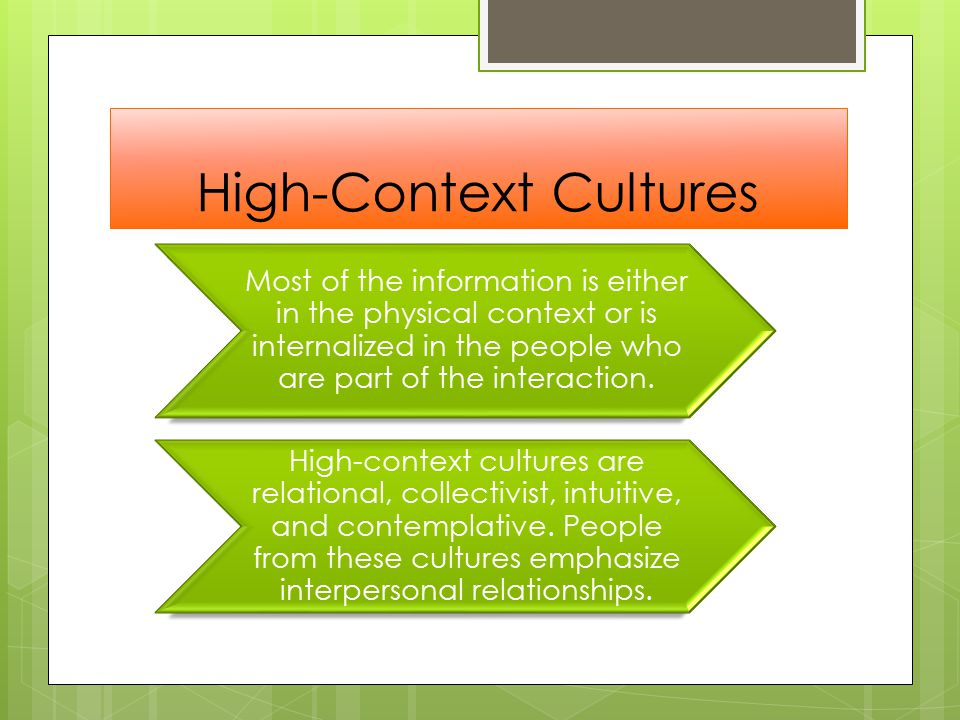 High-Context Cultures Most of the information is either in the physical context or is internalized in the people who are part of the interaction.