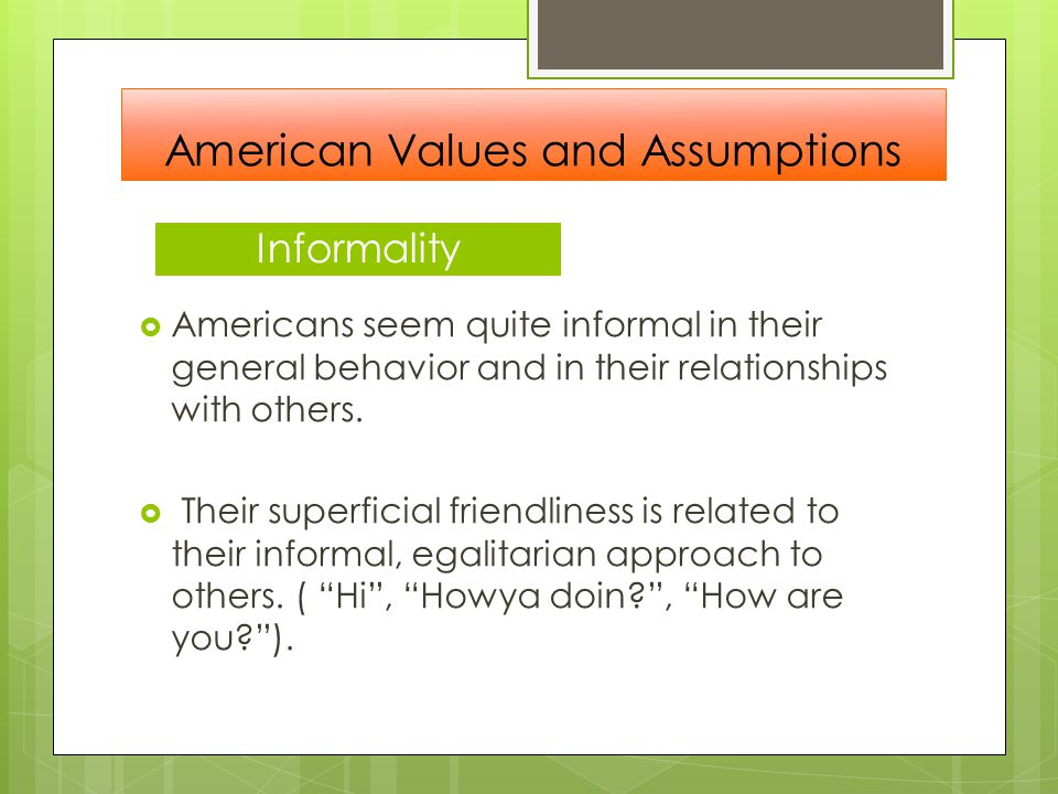 Informality  Americans seem quite informal in their general behavior and in their relationships with others.