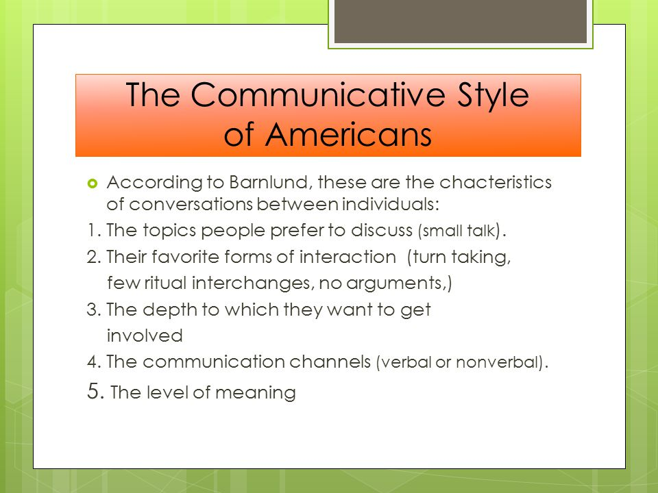 The Communicative Style of Americans  According to Barnlund, these are the chacteristics of conversations between individuals: 1.