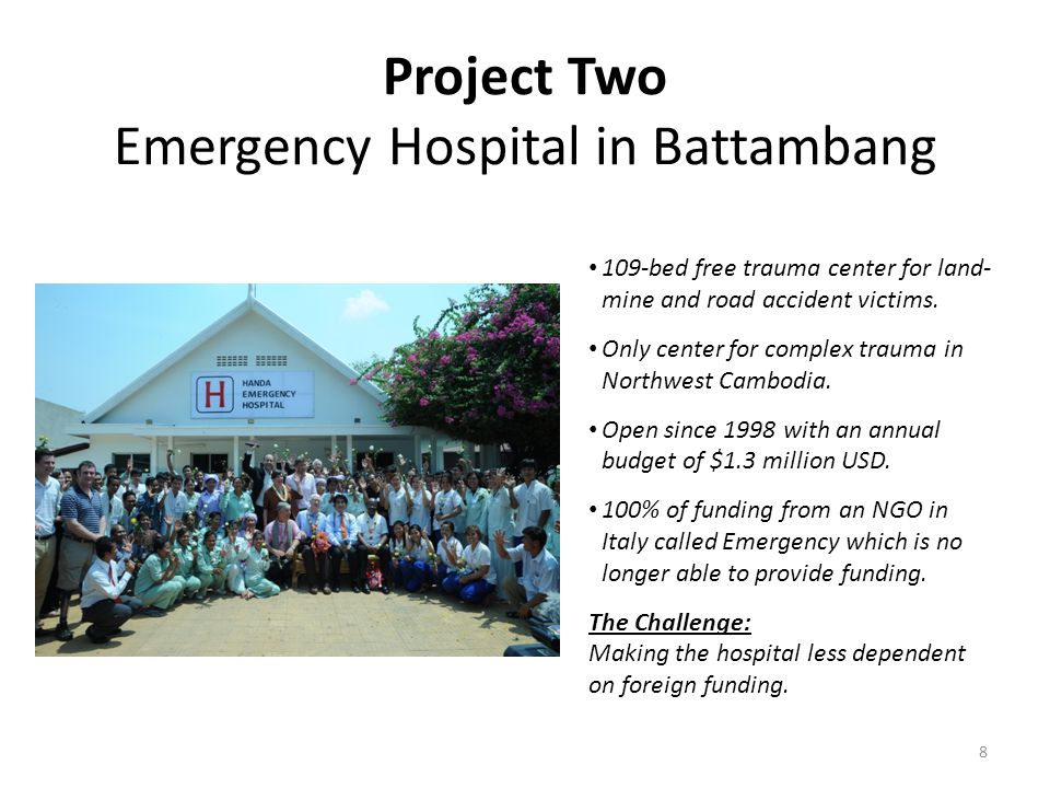 Project Two Emergency Hospital in Battambang 8 109-bed free trauma center for land- mine and road accident victims. Only center for complex trauma in