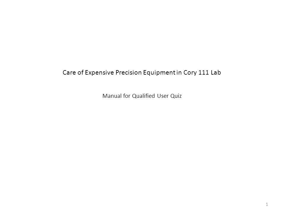 Care of Expensive Precision Equipment in Cory 111 Lab Manual for Qualified User Quiz 1