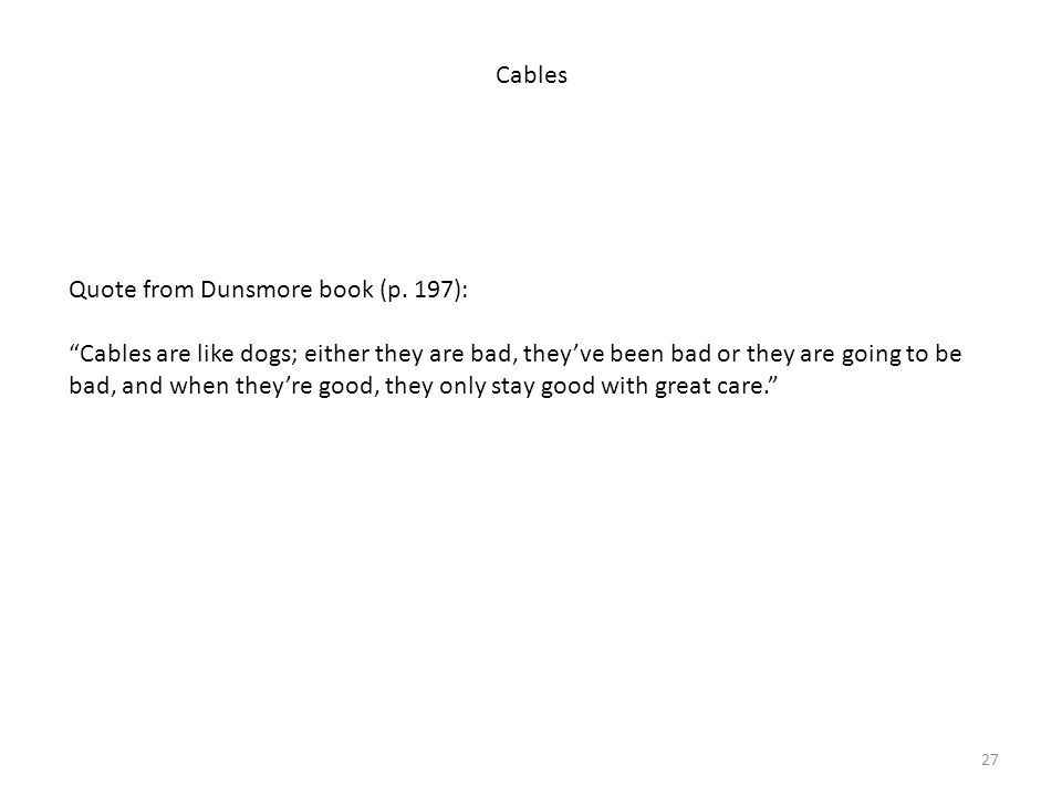 """27 Cables Quote from Dunsmore book (p. 197): """"Cables are like dogs; either they are bad, they've been bad or they are going to be bad, and when they'r"""