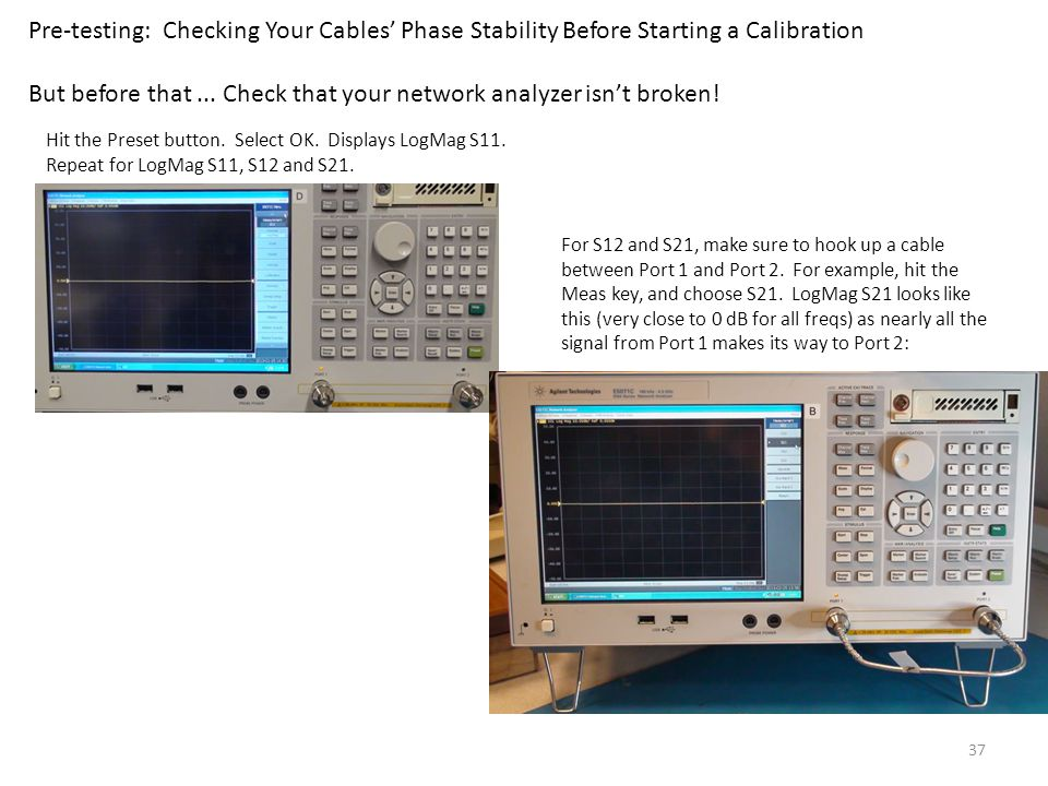 37 Pre-testing: Checking Your Cables' Phase Stability Before Starting a Calibration But before that... Check that your network analyzer isn't broken!