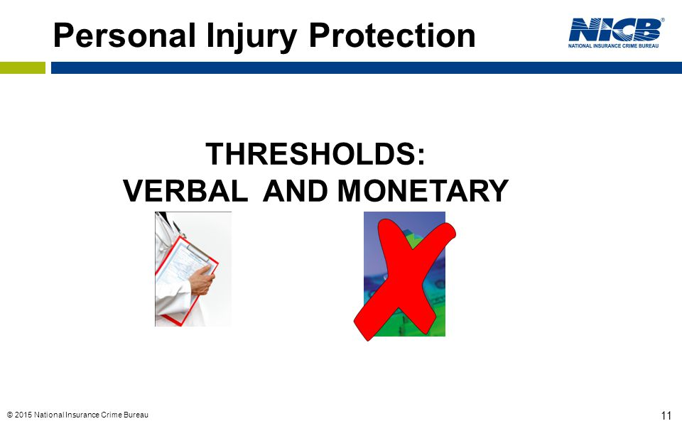 © 2015 National Insurance Crime Bureau 11 Personal Injury Protection THRESHOLDS: VERBAL AND MONETARY