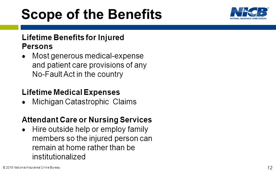 © 2015 National Insurance Crime Bureau 12 Scope of the Benefits Lifetime Benefits for Injured Persons  Most generous medical-expense and patient care provisions of any No-Fault Act in the country Lifetime Medical Expenses  Michigan Catastrophic Claims Attendant Care or Nursing Services  Hire outside help or employ family members so the injured person can remain at home rather than be institutionalized