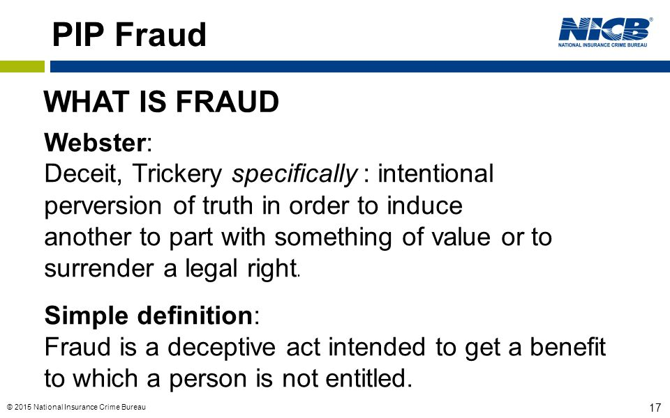 © 2015 National Insurance Crime Bureau 17 PIP Fraud WHAT IS FRAUD Webster: Deceit, Trickery specifically : intentional perversion of truth in order to