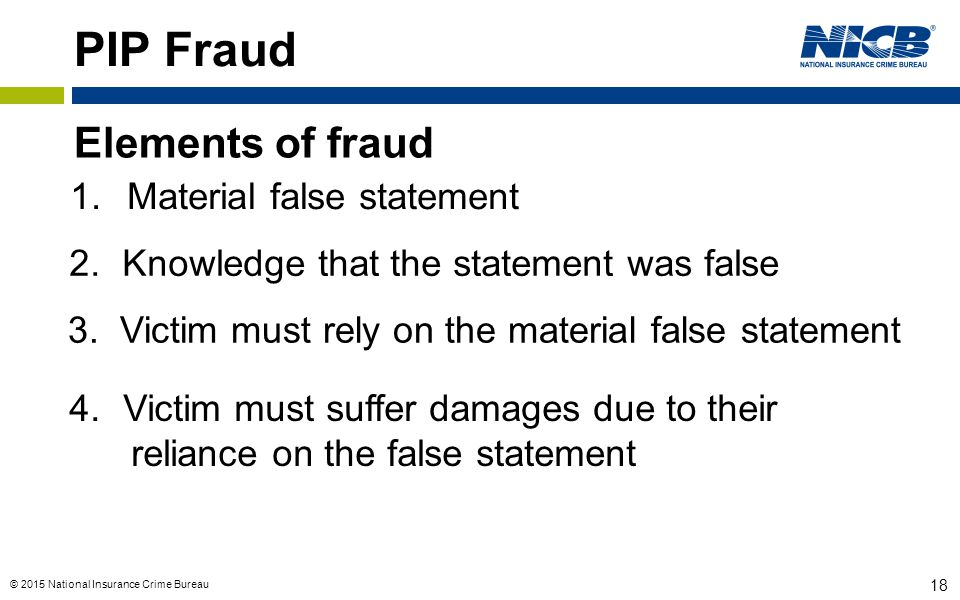 © 2015 National Insurance Crime Bureau 18 PIP Fraud Elements of fraud 1.