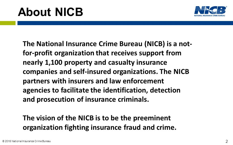 © 2015 National Insurance Crime Bureau 2 About NICB The National Insurance Crime Bureau (NICB) is a not- for-profit organization that receives support from nearly 1,100 property and casualty insurance companies and self-insured organizations.
