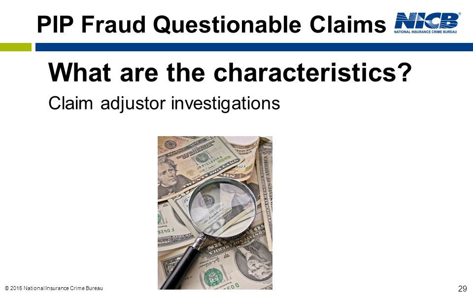 © 2015 National Insurance Crime Bureau 29 PIP Fraud Questionable Claims What are the characteristics? Claim adjustor investigations