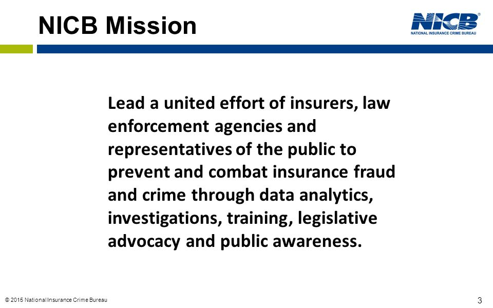 © 2015 National Insurance Crime Bureau 3 NICB Mission Lead a united effort of insurers, law enforcement agencies and representatives of the public to
