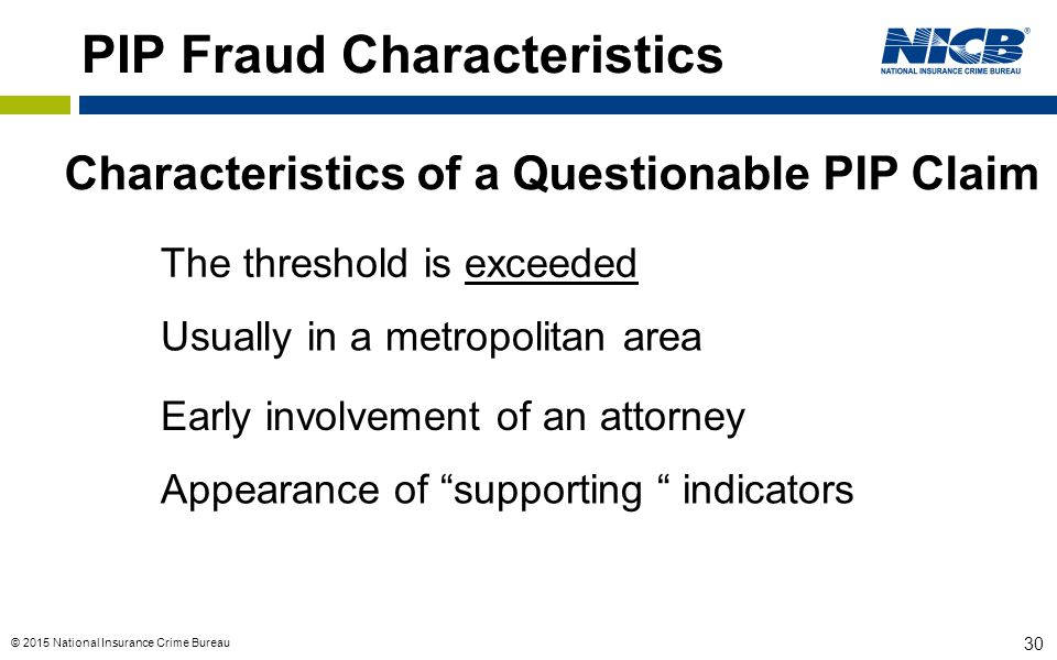 © 2015 National Insurance Crime Bureau 30 PIP Fraud Characteristics Characteristics of a Questionable PIP Claim The threshold is exceeded Usually in a metropolitan area Early involvement of an attorney Appearance of supporting indicators
